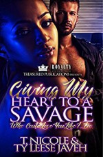 Giving My Heart To A Savage - T. Nicole, Ty Leese Javeh