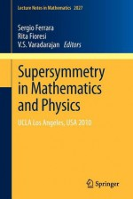 Supersymmetry In Mathematics And Physics: Ucla Los Angeles, Usa 2010 (Lecture Notes In Mathematics) - Sergio Ferrara, Rita Fioresi, V.S. Varadarajan