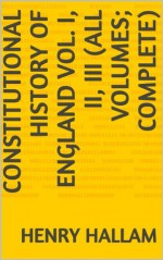 Constitutional History of England Vol. I, II, III (All Volumes; Complete) - Henry Hallam