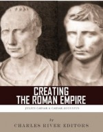Creating the Roman Empire: The Lives and Legacies of Julius Caesar and Augustus - Charles River Editors