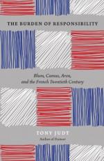 The Burden of Responsibility: Blum, Camus, Aron, and the French Twentieth Century - Tony Judt