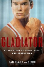 Gladiator: A True Story of 'Roids, Rage, and Redemption - Dan Clark