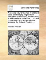 A succinct view of the rule in Shelley's case; exhibiting by negative and affirmative propositions, the instances in which several limitations, ... do and do not give the inheritance to the ancestor. By Richard Preston, ... - Richard Preston