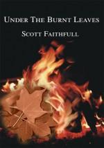 Under The Burnt Leaves - Scott Faithfull