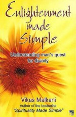 Enlightenment Made Simple: Understanding Man's Quest For Divinity - Vikas Malkani