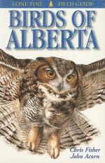Birds of Alberta (Lone Pine Field Guides) - Chris Fisher, John Acorn