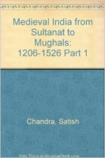 Medieval India: From Sultanat to the Mughals - Satish Chandra