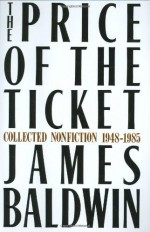 The Price of the Ticket: Collected Nonfiction, 1948-1985 - James Baldwin