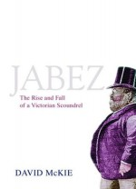 Jabez: The Rise and Fall of a Victorian Scoundrel - David McKie