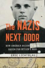 The Nazis Next Door: How America Became a Safe Haven for Hitler's Men - Eric Lichtblau