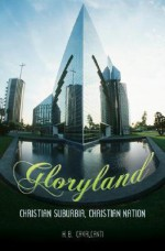Gloryland: Christian Suburbia, Christian Nation - H. B. Cavalcanti
