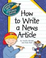 How to Write a News Article (Language Arts Explorer Junior) - Cecilia Minden, Kate Roth