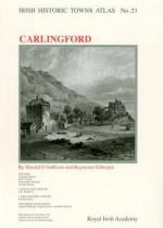 Irish Historic Towns Atlas No. 23: Carlingford - Raymond Gillespie