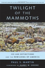 Twilight of the Mammoths:: Ice Age Extinctions and the Rewilding of America (Organisms and Environments) - Paul Martin