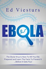 EBOLA: The Ebola Virus Is Here To Kill You! Be Prepared and Learn The Facts To Prevent It...Before It Gets You! - Ed Viesturs