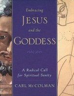 Embracing Jesus and the Goddess: A Radical Call for Spiritual Sanity - Carl McColman