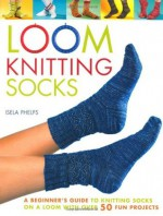 Loom Knitting Socks: A Beginner's Guide to Knitting Socks on a Loom with Over 50 Fun Projects (No-Needle Knits) - Isela Phelps