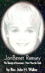 JonBenet Ramsey: The Travesty of Innocence - Now Hear the Truth - John H. Walker