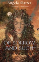 Of Sorrow and Such - Angela Slatter
