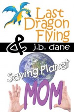 LAST DRAGON FLYING / SAVING PLANET MOM - J. B. Dane