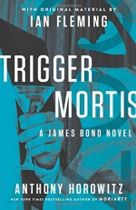 Trigger Mortis: With Original Material by Ian Fleming (James Bond) - Anthony Horowitz