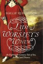 Lady Worsley's Whim: The divorce that Scandalised Georgian England Hardcover International Edition, December 16, 2008 - Hallie Rubenhold