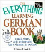 The Everything Learning German Book: Speak, Write, and Understand Basic German in No Time - Edward Swick