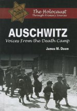 Auschwitz: Voices from the Death Camp (Holocaust Through Primary Sources) - James M. Deem