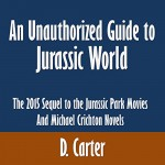 An Unauthorized Guide to Jurassic World: The 2015 Sequel to the Jurassic Park Movies and Michael Crichton Novels - D. Carter, Sandy Vernon