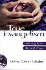 True Evangelism: Winning Souls Through Prayer - Lewis Sperry Chafer
