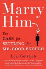 Marry Him: The Case for Settling for Mr. Good Enough - Lori Gottlieb