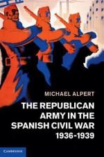 The Republican Army in the Spanish Civil War, 1936 1939 - Michael Alpert