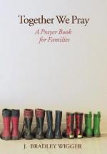 Together We Pray: A Prayer Book for Families - J. Bradley Wigger