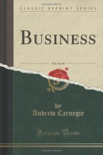 Business, Vol. 4 of 10 (Classic Reprint) - Andrew Carnegie