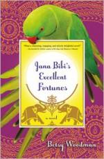 Jana Bibi's Excellent Fortunes: A Novel - Betsy Woodman