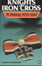 Knights of the Iron Cross: A History, 1939-1945 - Gordon Williamson
