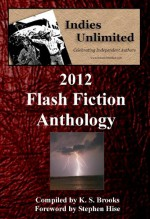 Indies Unlimited: 2012 Flash Fiction Anthology - K. S. Brooks, K. S. Brooks, Stephen Hise