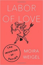 Labor of Love: The Invention of Dating - Moira Weigel
