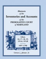 Abstracts Of The Inventories And Accounts Of The Prerogative Court Of Maryland, 1697 1700 Libers 16, 17, 18, 19, 19½a, 19½b - Vernon L. Skinner Jr.