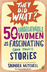 50 Unbelievable Women and Their Fascinating (and True!) Stories (They Did What?) - Saundra Mitchell