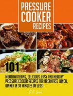 Pressure Cooker Recipes: 101 Mouthwatering, Delicious, Easy and Healthy Pressure Cooker Recipes for Breakfast, Lunch, Dinner in 30 Minutes or Less! - J.J. Lewis