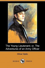 The Young Lieutenant; Or, the Adventures of an Army Officer - Oliver Optic