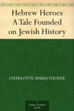 Hebrew Heroes A Tale Founded on Jewish History - Charlotte Maria Tucker