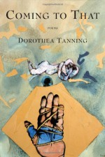 Coming to That: Poems - Dorothea Tanning
