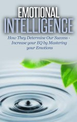 Emotional Intelligence: How They Determine Our Success - Increase Your EQ by Mastering Your Emotions [interpersonal intelligence] (interpersonal skills, interpersonal communication) - Dan Miller