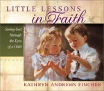 Little Lessons In Faith: Seeing God Through The Eyes Of A Child - Kathryn Andrews Fincher
