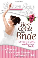 Chicken Soup for the Soul: Here Comes the Bride: 101 Stories of Love, Laughter, and Family - Jack Canfield, Mark Victor Hansen, Susan M. Heim, Betty Ost-Everley