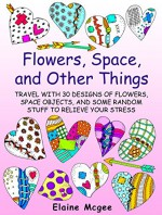 Flowers, Space, and Other Things: Travel with 30 Designs of Flowers, Space Objects, and Some Random Stuff to Relieve Your Stress (Meditation and Creativity) - Elaine Mcgee