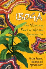 Iboga: The Visionary Root of African Shamanism - Vincent Ravalec, Mallendi, Agnes Paicheler