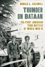 Thunder on Bataan: The First American Tank Battles of World War II - Donald L. Caldwell